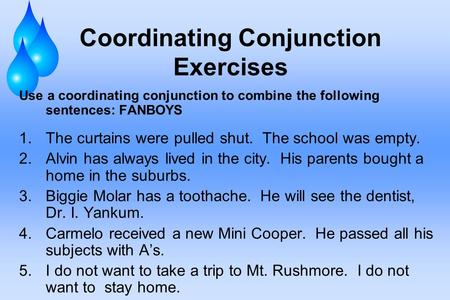 Coordinating Conjunction Exercises Use a coordinating conjunction to combine the following sentences: FANBOYS 1.The curtains were pulled shut. The school.