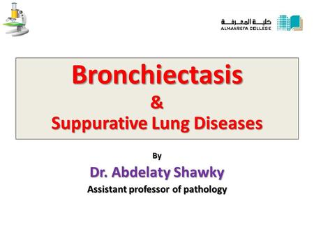 Bronchiectasis & Suppurative Lung Diseases By Dr. Abdelaty Shawky Assistant professor of pathology.
