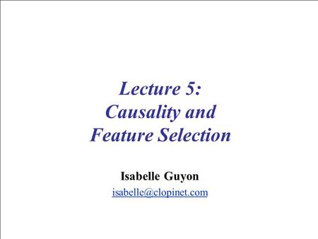 Lecture 5: Causality and Feature Selection Isabelle Guyon