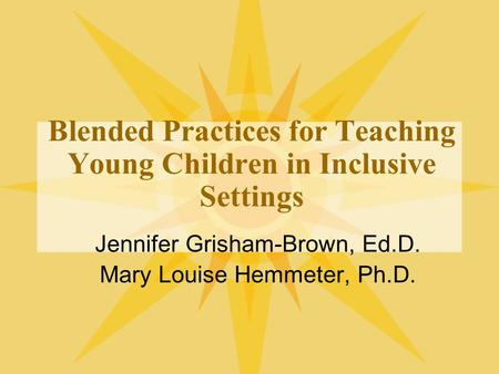 Blended Practices for Teaching Young Children in Inclusive Settings Jennifer Grisham-Brown, Ed.D. Mary Louise Hemmeter, Ph.D.