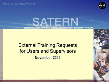 System for Administration, Training, and Educational Resources for NASA External Training Requests for Users and Supervisors November 2009.