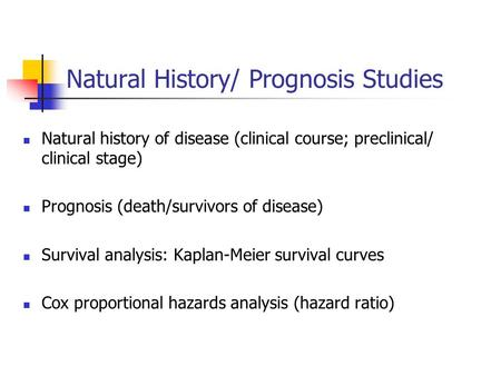 Natural History/ Prognosis Studies Natural history of disease (clinical course; preclinical/ clinical stage) Prognosis (death/survivors of disease) Survival.