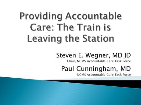 Steven E. Wegner, MD JD Chair, NCMS Accountable Care Task Force Paul Cunningham, MD NCMS Accountable Care Task Force 1.