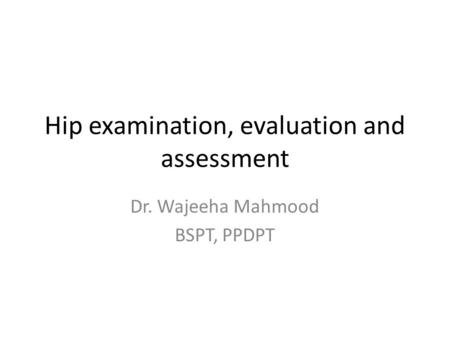 Hip examination, evaluation and assessment Dr. Wajeeha Mahmood BSPT, PPDPT.
