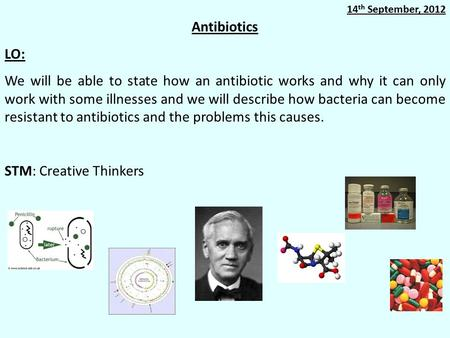 Antibiotics LO: We will be able to state how an antibiotic works and why it can only work with some illnesses and we will describe how bacteria can become.