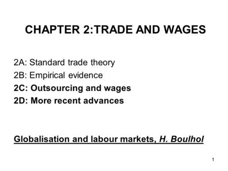 1 CHAPTER 2:TRADE AND WAGES 2A: Standard trade theory 2B: Empirical evidence 2C: Outsourcing and wages 2D: More recent advances Globalisation and labour.