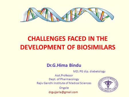 CHALLENGES FACED IN THE DEVELOPMENT OF BIOSIMILARS Dr.G.Hima Bindu MD; PG dip. diabetology Asst.Professor Dept. of Pharmacology Rajiv Gandhi Institute.
