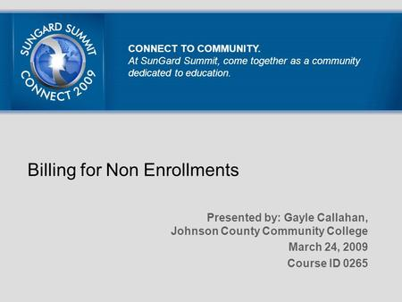 Billing for Non Enrollments Presented by: Gayle Callahan, Johnson County Community College March 24, 2009 Course ID 0265 CONNECT TO COMMUNITY. At SunGard.