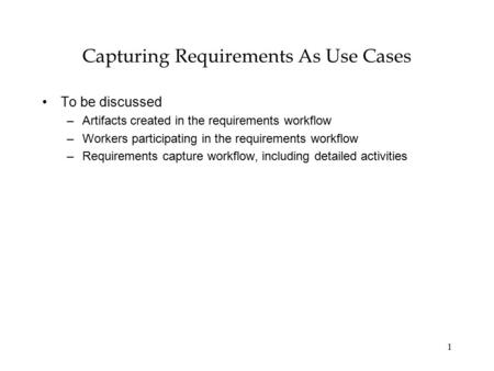 1 Capturing Requirements As Use Cases To be discussed –Artifacts created in the requirements workflow –Workers participating in the requirements workflow.