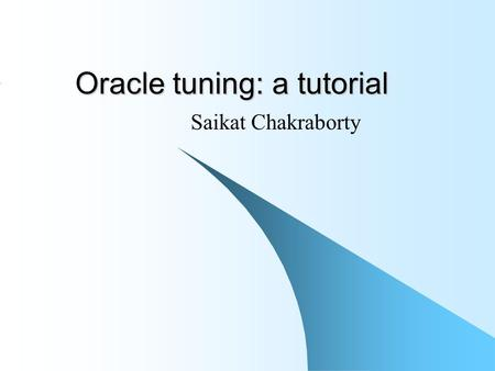 Oracle tuning: a tutorial Saikat Chakraborty. Introduction In this session we will try to learn how to write optimized SQL statements in Oracle 8i We.