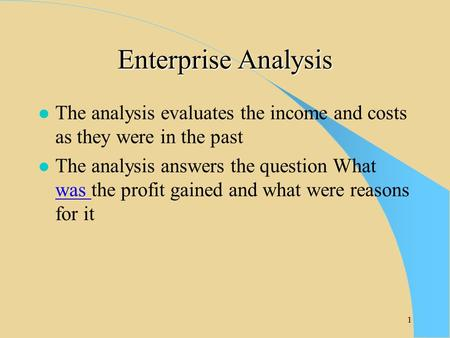 1 Enterprise Analysis l The analysis evaluates the income and costs as they were in the past l The analysis answers the question What was the profit gained.