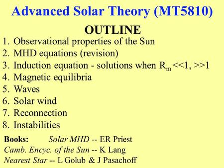 Advanced Solar Theory (MT5810) OUTLINE 1.Observational properties of the Sun 2.MHD equations (revision) 3.Induction equation - solutions when R m >1 4.Magnetic.