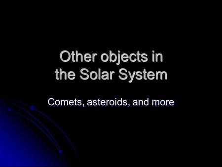 Other objects in the Solar System Comets, asteroids, and more.