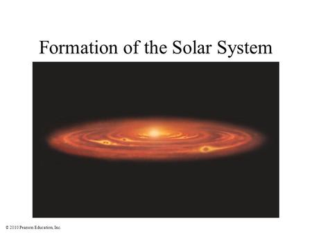© 2010 Pearson Education, Inc. Formation of the Solar System.