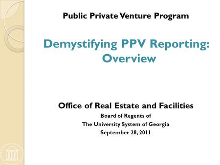 Public Private Venture Program Public Private Venture Program Demystifying PPV Reporting: Overview Office of Real Estate and Facilities Board of Regents.