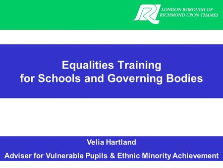 Velia Hartland Adviser for Vulnerable Pupils & Ethnic Minority Achievement Equalities Training for Schools and Governing Bodies.