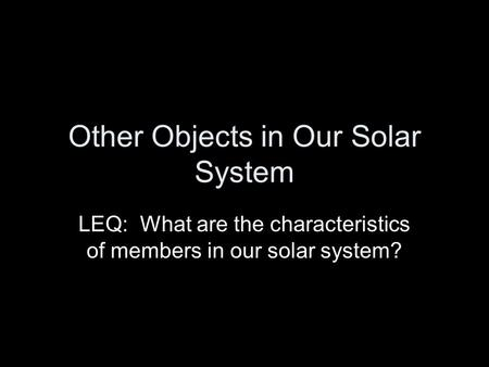 Other Objects in Our Solar System LEQ: What are the characteristics of members in our solar system?