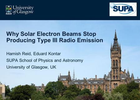 Why Solar Electron Beams Stop Producing Type III Radio Emission Hamish Reid, Eduard Kontar SUPA School of Physics and Astronomy University of Glasgow,