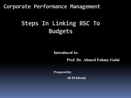 Corporate Performance Management Introduced to: Prof. Dr. Ahmed Fahmy Galal Prepared by: Ali El Khouly Steps In Linking BSC To Budgets.