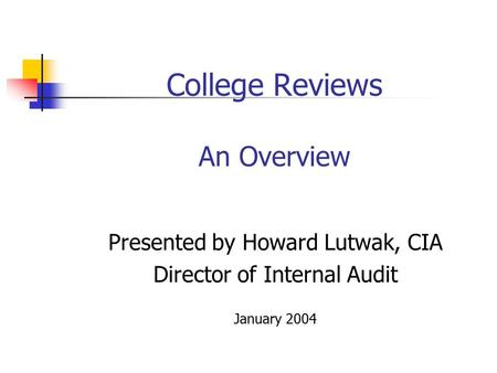 College Reviews An Overview Presented by Howard Lutwak, CIA Director of Internal Audit January 2004.