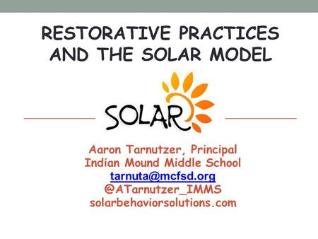 RESTORATIVE PRACTICES AND THE SOLAR MODEL August 12, 2014 Aaron Tarnutzer, Principal Indian Mound Middle solarbehaviorsolutions.com.