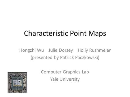 Characteristic Point Maps Hongzhi Wu Julie Dorsey Holly Rushmeier (presented by Patrick Paczkowski) Computer Graphics Lab Yale University.