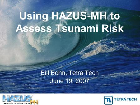 Using HAZUS-MH to Assess Tsunami Risk Bill Bohn, Tetra Tech June 19, 2007.