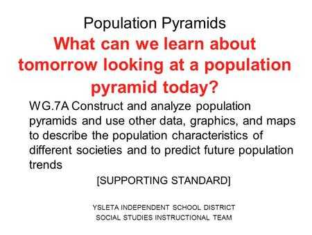 Population Pyramids What can we learn about tomorrow looking at a population pyramid today? WG.7A Construct and analyze population pyramids and use other.
