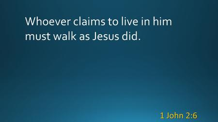 Whoever claims to live in him must walk as Jesus did. 1 John 2:6.