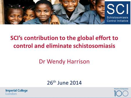 SCI's contribution to the global effort to control and eliminate schistosomiasis Dr Wendy Harrison 26 th June 2014.