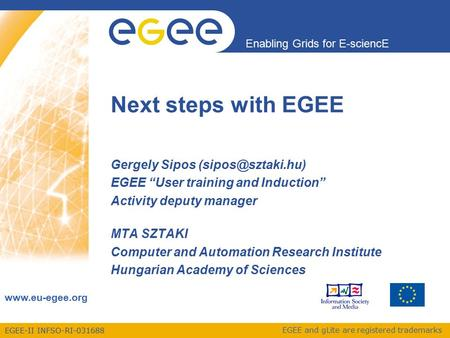 EGEE-II INFSO-RI-031688 Enabling Grids for E-sciencE  EGEE and gLite are registered trademarks Next steps with EGEE Gergely Sipos