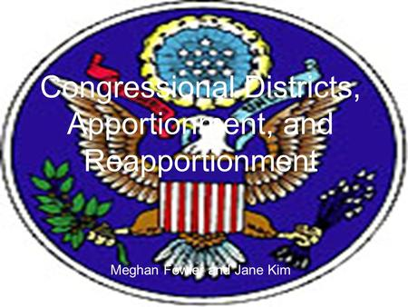 Congressional Districts, Apportionment, and Reapportionment Meghan Fowler and Jane Kim.