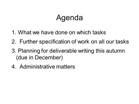 Agenda 1. What we have done on which tasks 2. Further specification of work on all our tasks 3. Planning for deliverable writing this autumn (due in December)