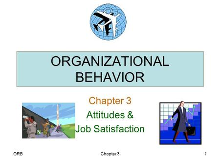 organizational behavior chapter 3 attitudes and job satisfaction ppt Attitudes and job satisfaction chapter three attitudes attitudes evaluative statements or judgments concerning objects, people, or events affective component the emotional or any incompatibility between two or more attitudes or between behavior and attitudes behavior directed toward leaving the organization.