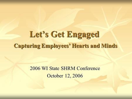 Let's Get Engaged Capturing Employees' Hearts and Minds 2006 WI State SHRM Conference October 12, 2006.