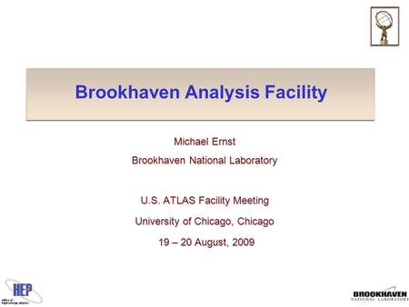 Brookhaven Analysis Facility Michael Ernst Brookhaven National Laboratory U.S. ATLAS Facility Meeting University of Chicago, Chicago 19 – 20 August, 2009.