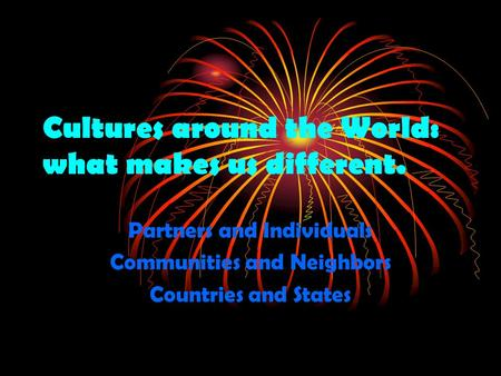 Cultures around the World: what makes us different. Partners and Individuals Communities and Neighbors Countries and States.