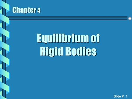 Slide #: 1 Chapter 4 Equilibrium of Rigid Bodies.