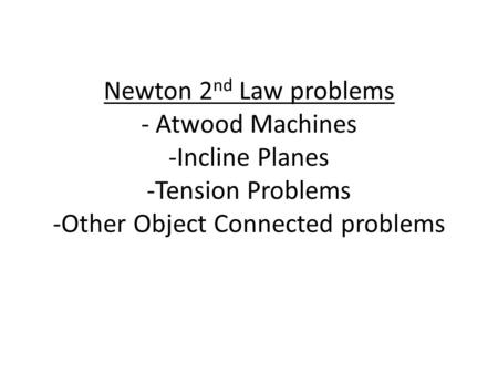 Newton 2nd Law problems - Atwood Machines -Incline Planes -Tension Problems -Other Object Connected problems.