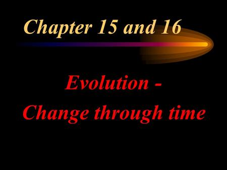 Chapter 15 and 16 Evolution - Change through time.