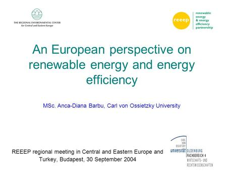1 An European perspective on renewable energy and energy efficiency MSc. Anca-Diana Barbu, Carl von Ossietzky University REEEP regional meeting in Central.