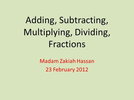 Adding, Subtracting, Multiplying, Dividing, Fractions Madam Zakiah Hassan 23 February 2012.