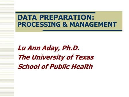 DATA PREPARATION: PROCESSING & MANAGEMENT Lu Ann Aday, Ph.D. The University of Texas School of Public Health.