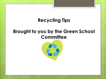 Recycling Tips Brought to you by the Green School Committee.