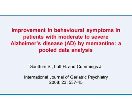 Improvement in behavioural symptoms in patients with moderate to severe Alzheimer's disease (AD) by memantine: a pooled data analysis Gauthier S., Loft.
