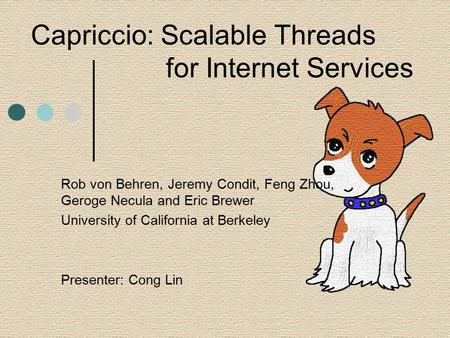 Capriccio: Scalable Threads for Internet Services Rob von Behren, Jeremy Condit, Feng Zhou, Geroge Necula and Eric Brewer University of California at Berkeley.