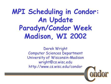 Derek Wright Computer Sciences Department University of Wisconsin-Madison  MPI Scheduling in Condor: An.