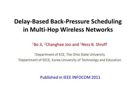 Delay-Based Back-Pressure Scheduling in Multi-Hop Wireless Networks 1 Bo Ji, 2 Changhee Joo and 1 Ness B. Shroff 1 Department of ECE, The Ohio State University.