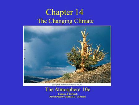 Chapter 14 The Changing Climate The Atmosphere 10e Lutgens & Tarbuck Power Point by Michael C. LoPresto.