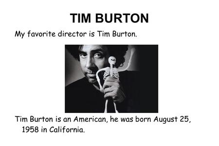 TIM BURTON My favorite director is Tim Burton. Tim Burton is an American, he was born August 25, 1958 in California.